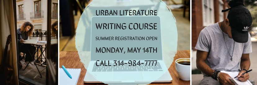 Urban Literature Writing Course Summer Registration Open Monday, May 14th Call 314-984-7777
